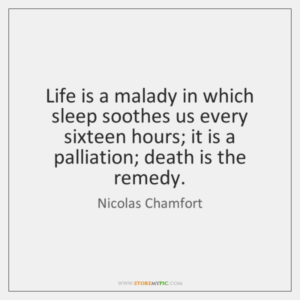 Life is a malady in which sleep soothes us every sixteen hours; ...