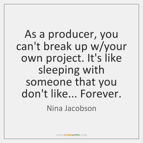 As a producer, you can't break up w/your own project. It's ...