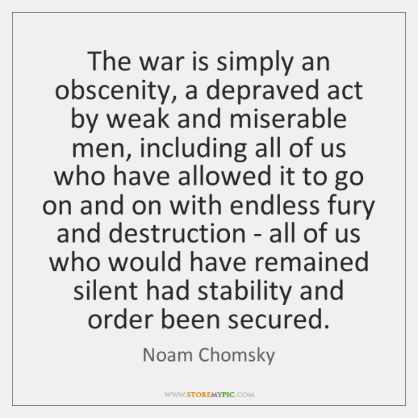 The war is simply an obscenity, a depraved act by weak and ...