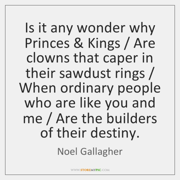 Is it any wonder why Princes & Kings / Are clowns that caper in ...