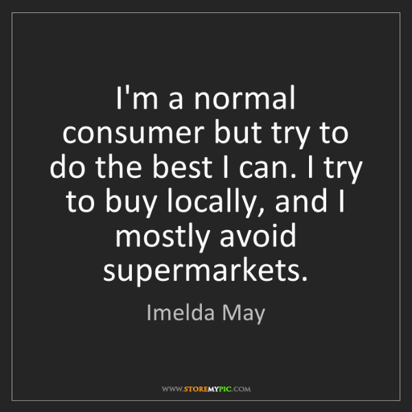 Imelda May: I'm a normal consumer but try to do the best I can. I...