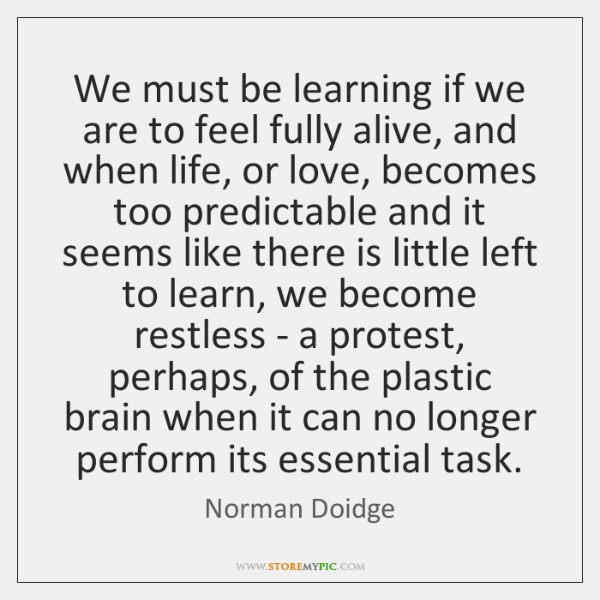 We must be learning if we are to feel fully alive, and ...