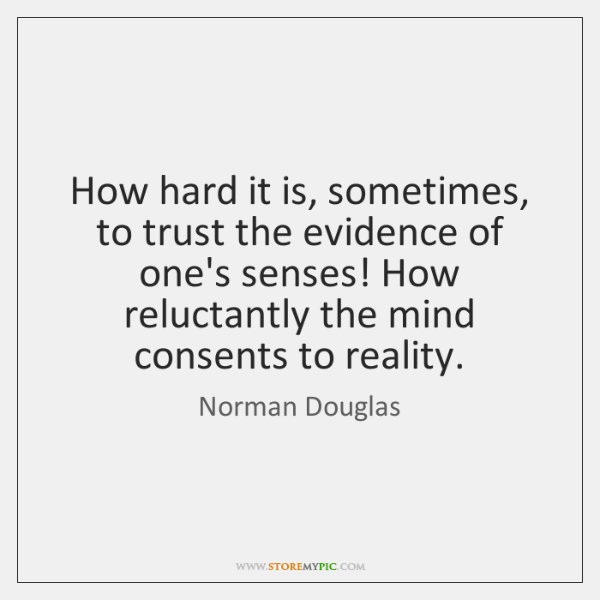 How hard it is, sometimes, to trust the evidence of one's senses! ...