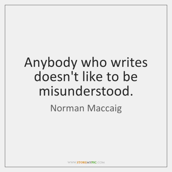 Anybody who writes doesn't like to be misunderstood.