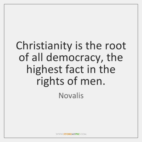 Christianity is the root of all democracy, the highest fact in the ...