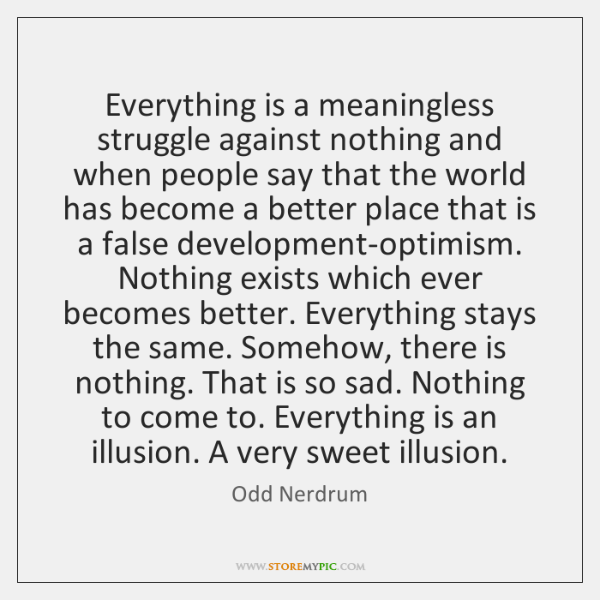 Everything is a meaningless struggle against nothing and when people say that ...