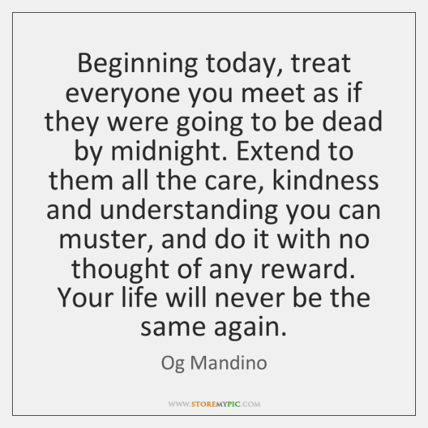 Beginning today, treat everyone you meet as if they were going to ...