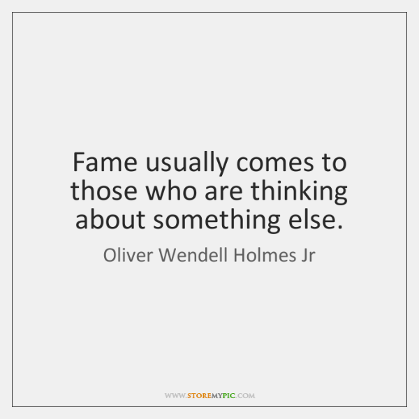 Fame usually comes to those who are thinking about something else.