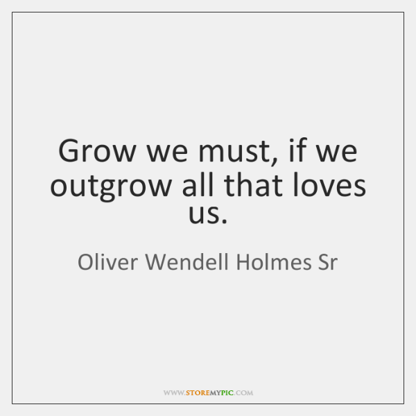 Grow we must, if we outgrow all that loves us.