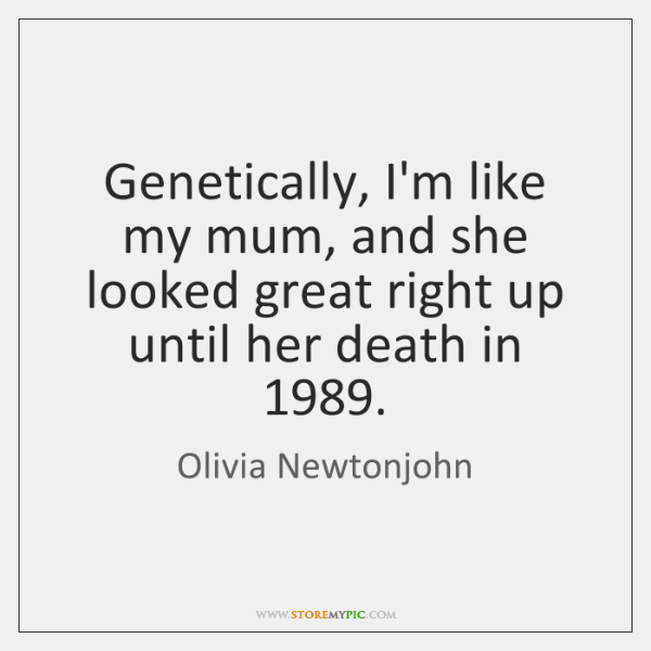 Genetically, I'm like my mum, and she looked great right up until ...