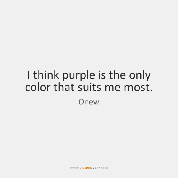 I think purple is the only color that suits me most.