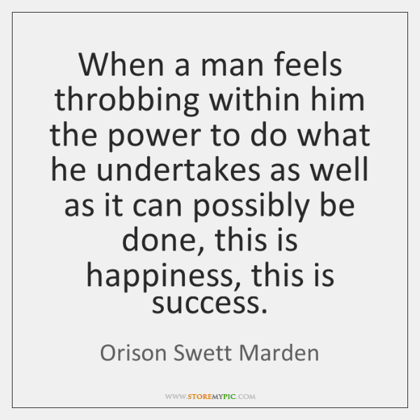When a man feels throbbing within him the power to do what ...