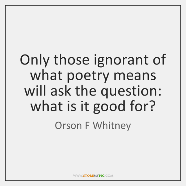 Only those ignorant of what poetry means will ask the question: what ...