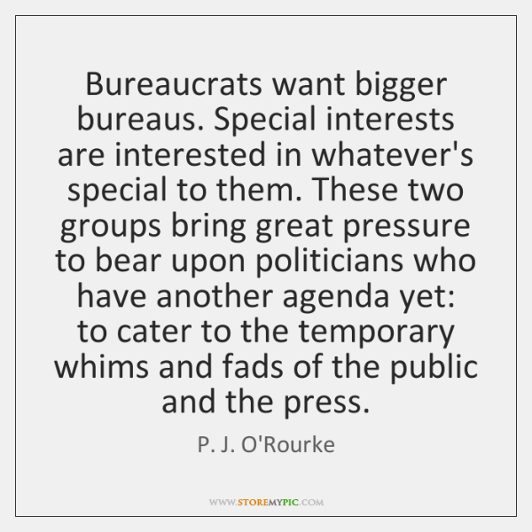 Bureaucrats want bigger bureaus. Special interests are interested in whatever's special to ...