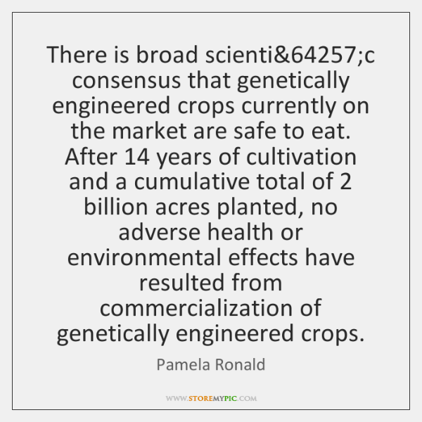 There is broad scientific consensus that genetically engineered crops currently on the ...