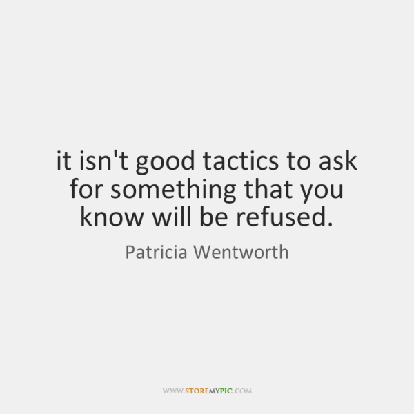it isn't good tactics to ask for something that you know will ...