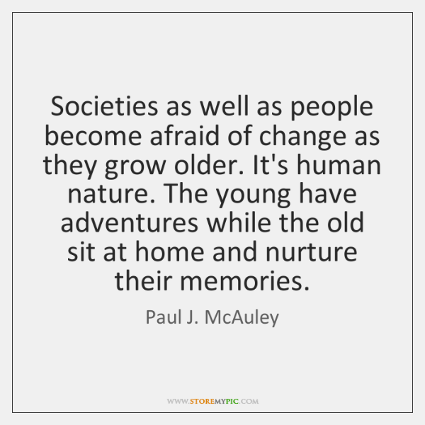 Societies as well as people become afraid of change as they grow ...