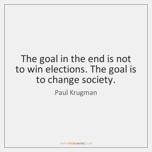 The goal in the end is not to win elections. The goal ...