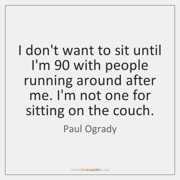 I don't want to sit until I'm 90 with people running around after ...