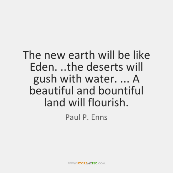 The new earth will be like Eden. ..the deserts will gush with ...