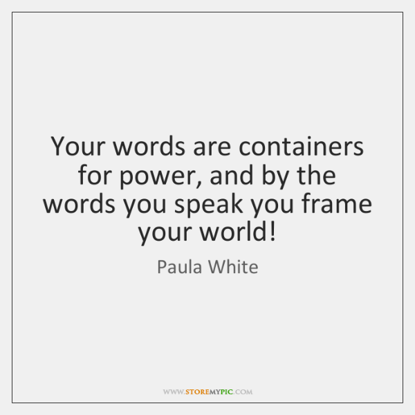 Your words are containers for power, and by the words you speak ...