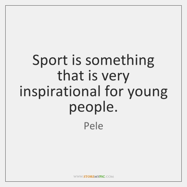 Sport is something that is very inspirational for young people.