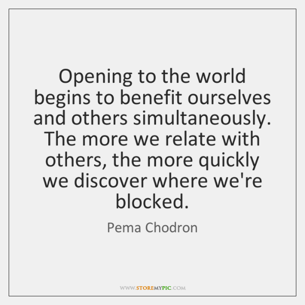Opening to the world begins to benefit ourselves and others simultaneously. The ...