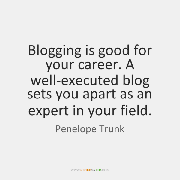 Blogging is good for your career. A well-executed blog sets you apart ...