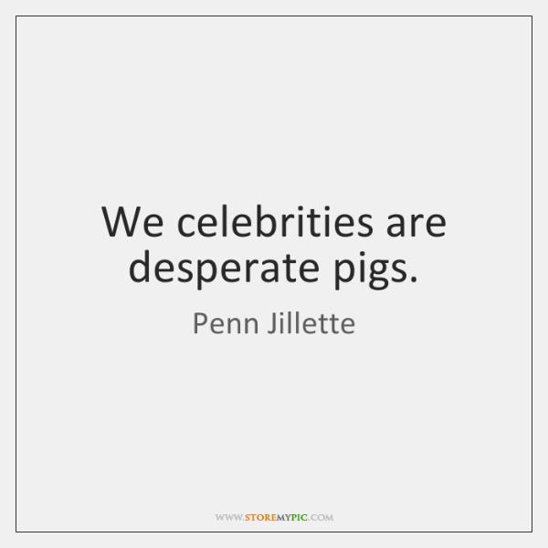 We celebrities are desperate pigs.