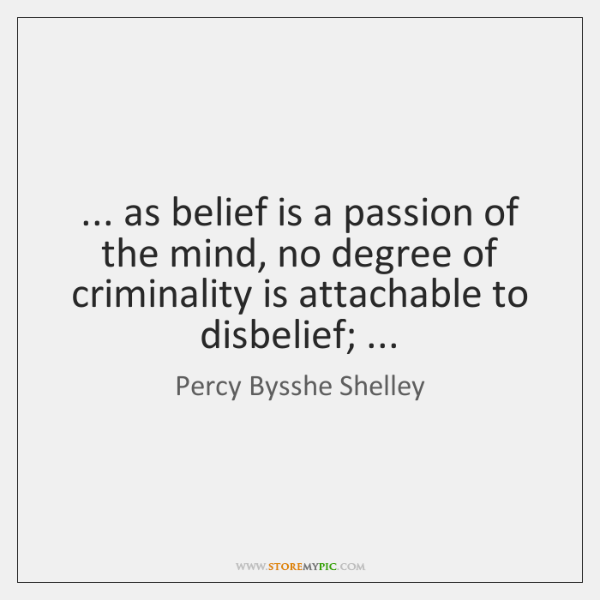 ... as belief is a passion of the mind, no degree of criminality ...