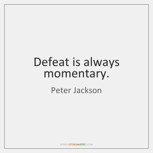 Defeat is always momentary.