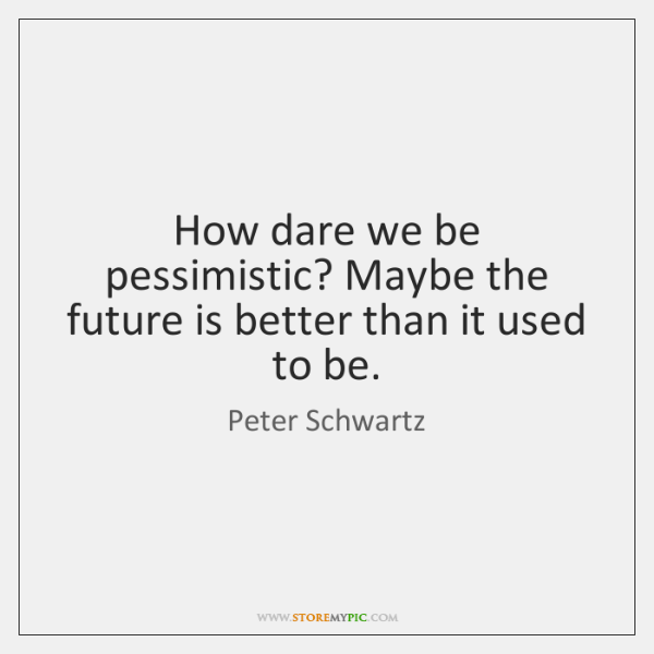 How dare we be pessimistic? Maybe the future is better than it ...