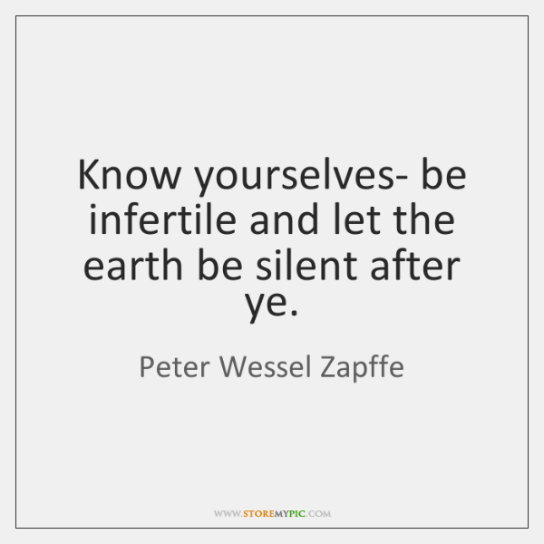 Know yourselves- be infertile and let the earth be silent after ye.