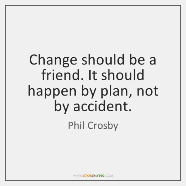 Change should be a friend. It should happen by plan, not by ...