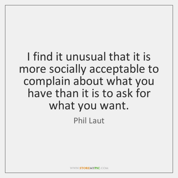 I find it unusual that it is more socially acceptable to complain ...