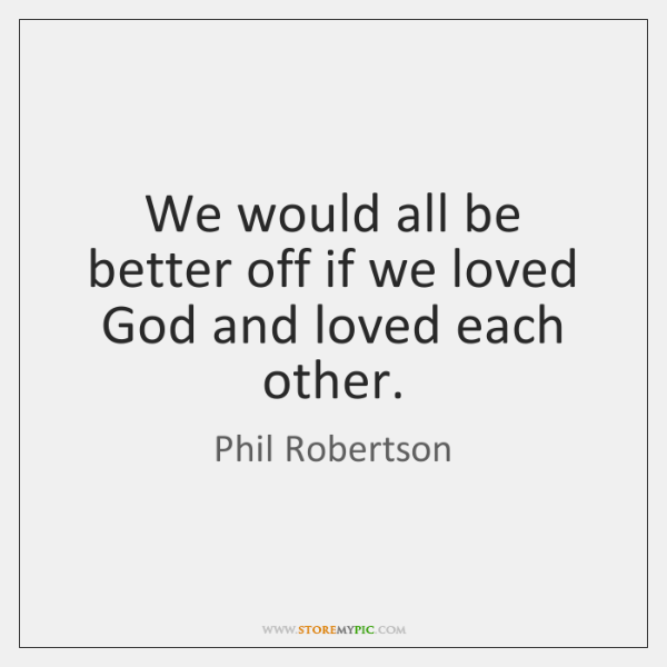 We would all be better off if we loved God and loved ...