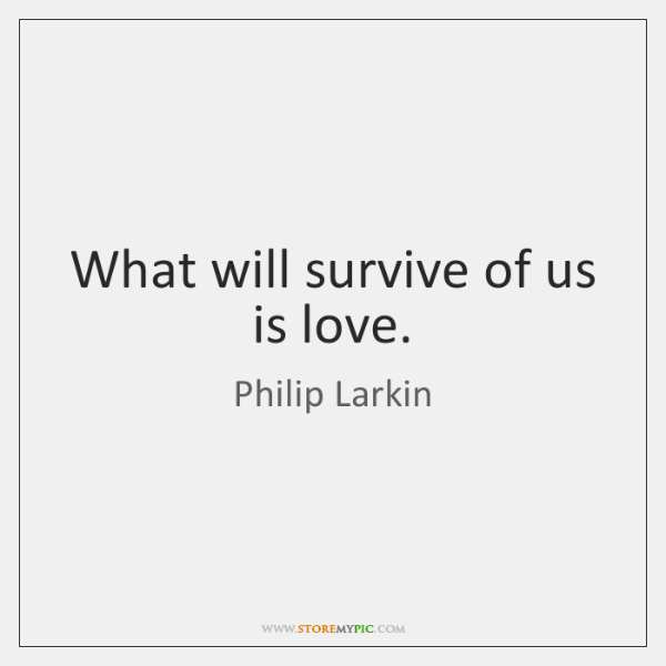 What will survive of us is love.