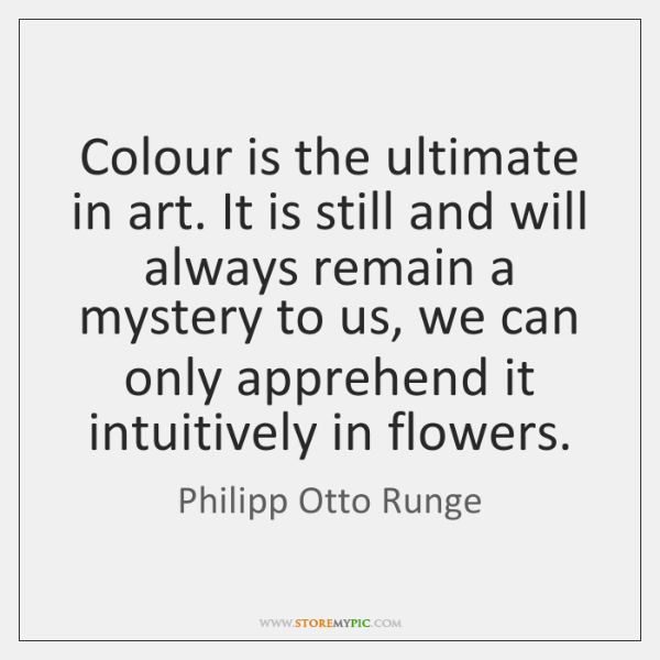 Colour is the ultimate in art. It is still and will always ...