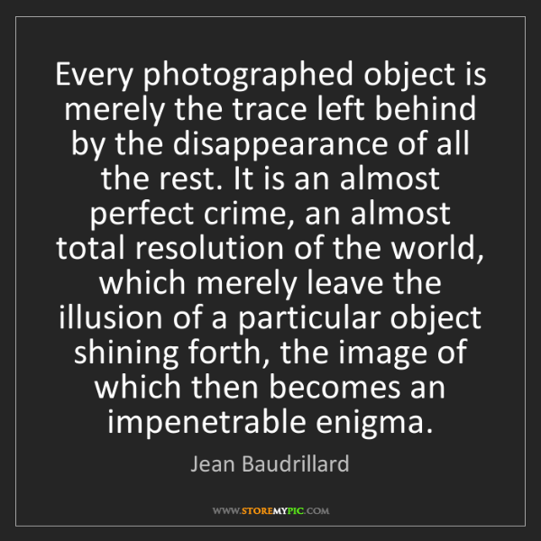 Jean Baudrillard: Every photographed object is merely the trace left behind...
