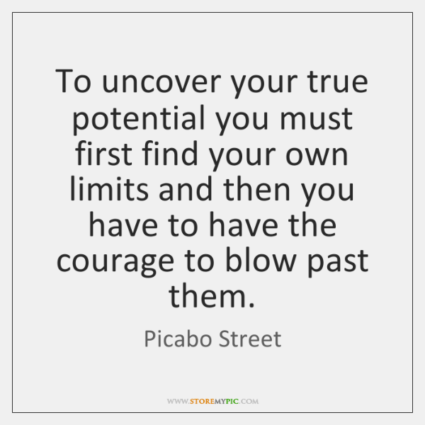 To uncover your true potential you must first find your own limits ...