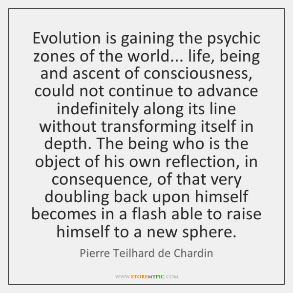 Evolution is gaining the psychic zones of the world... life, being and ...