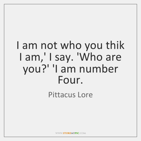 I am not who you thik I am,' I say. 'Who ...