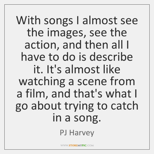 With songs I almost see the images, see the action, and then ...