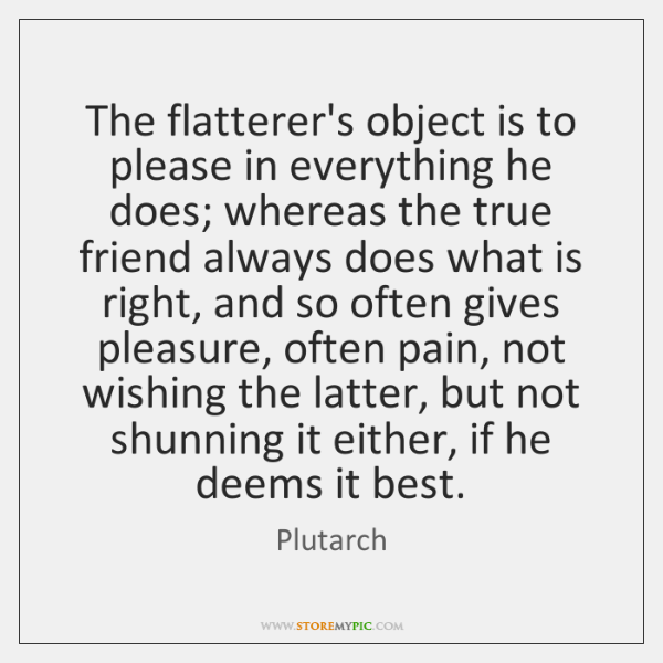 The flatterer's object is to please in everything he does; whereas the ...