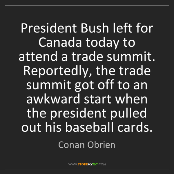Conan Obrien: President Bush left for Canada today to attend a trade...