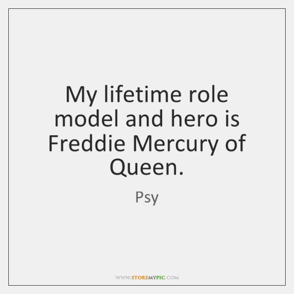 My lifetime role model and hero is Freddie Mercury of Queen.