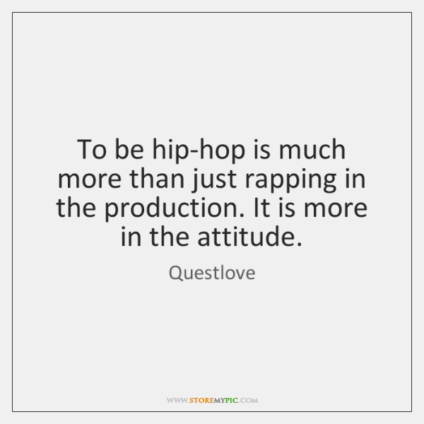 To be hip-hop is much more than just rapping in the production. ...