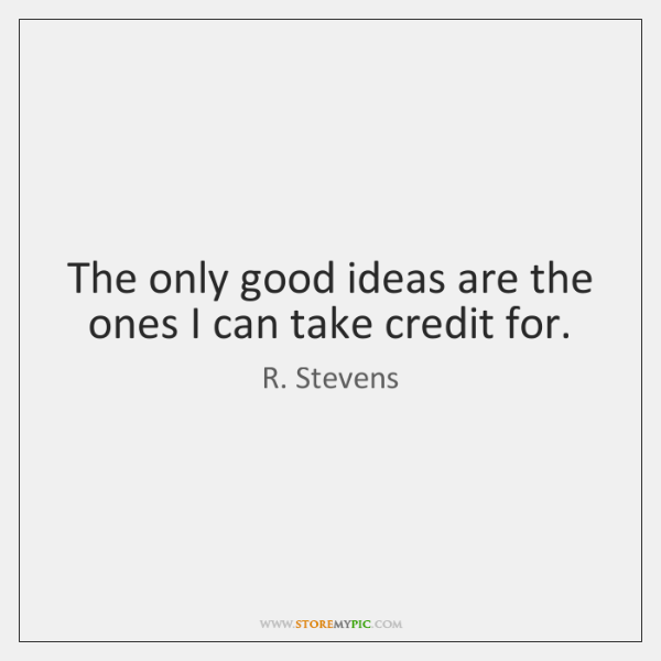 The only good ideas are the ones I can take credit for.