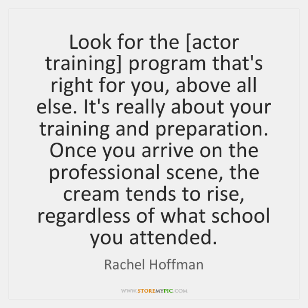 Look for the [actor training] program that's right for you, above all ...