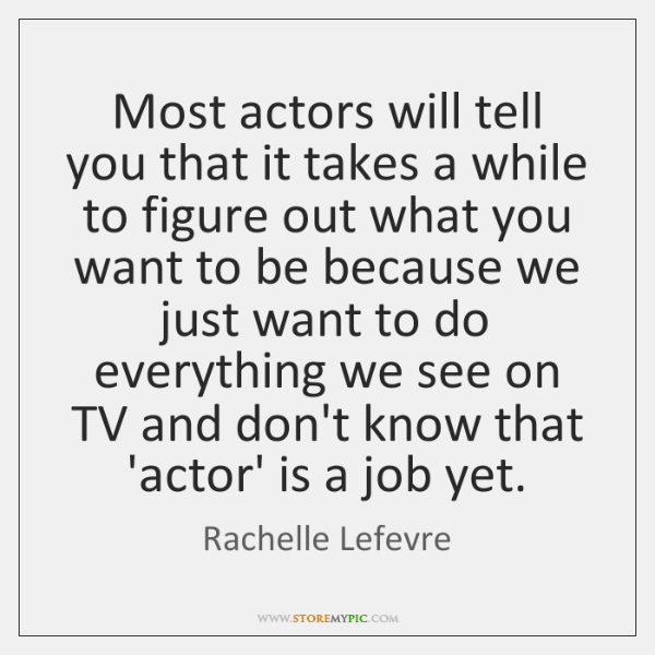 Most actors will tell you that it takes a while to figure ...